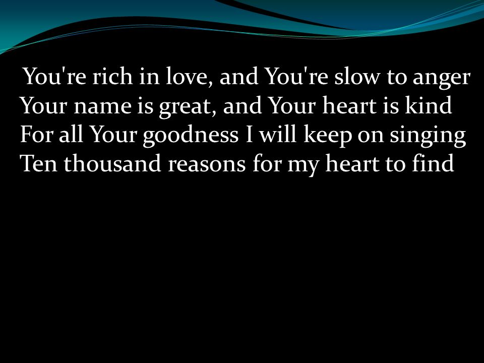 You re rich in love, and You re slow to anger Your name is great, and Your heart is kind For all Your goodness I will keep on singing Ten thousand reasons for my heart to find