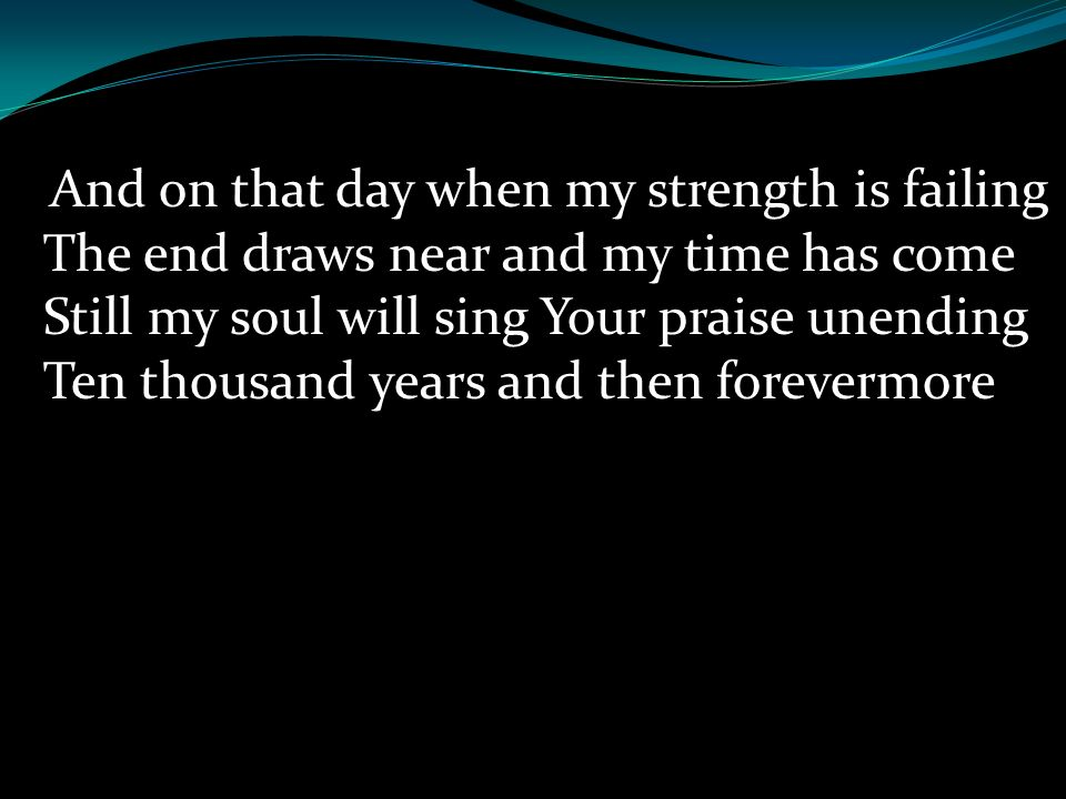 And on that day when my strength is failing The end draws near and my time has come Still my soul will sing Your praise unending Ten thousand years and then forevermore