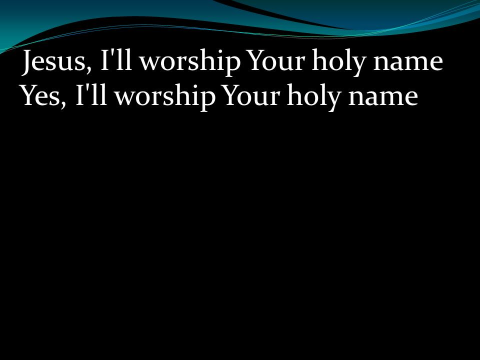 Jesus, I ll worship Your holy name Yes, I ll worship Your holy name
