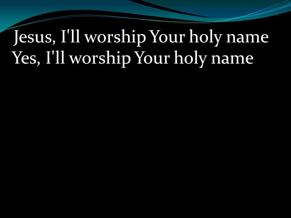 Jesus, I ll worship Your holy name Yes, I ll worship Your holy name