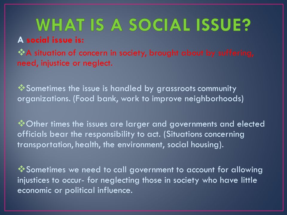 "the problems and issues of todays society But the causes of many social problems are unclear and/or disputed, and the evidence that government policy can influence behaviours in the intended direction is patchy at best referring to a ""broken society"" may therefore be of little help when drawing up an effective agenda to tackle diverse and complex social issues."