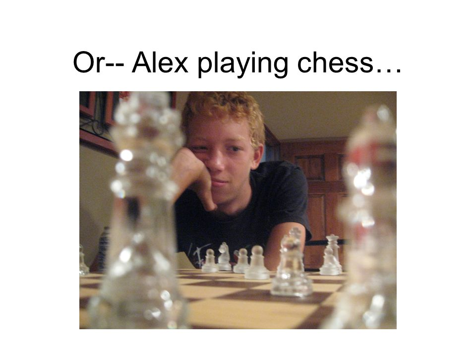 Or-- Alex playing chess…