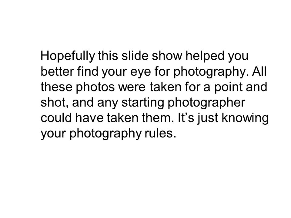 Hopefully this slide show helped you better find your eye for photography.