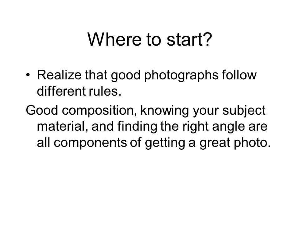 Where to start Realize that good photographs follow different rules.
