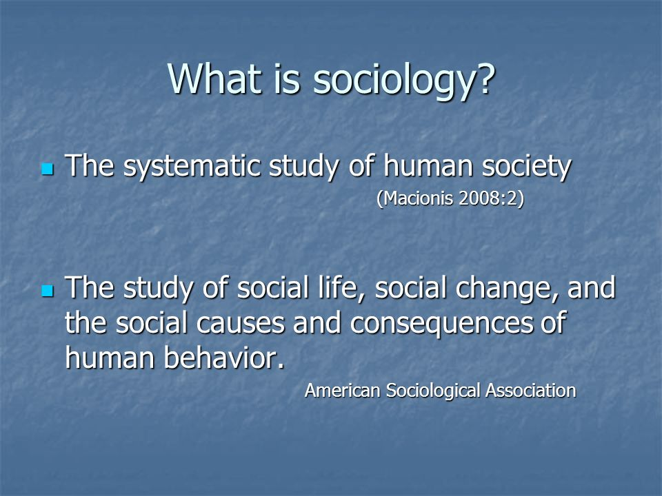 What is sociology The systematic study of human society