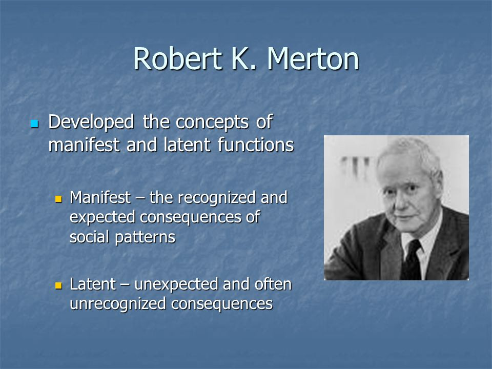 Robert K. Merton Developed the concepts of manifest and latent functions. Manifest – the recognized and expected consequences of social patterns.