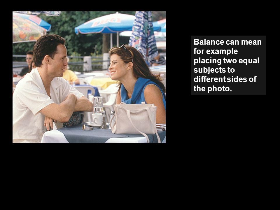 Balance can mean for example placing two equal subjects to different sides of the photo.