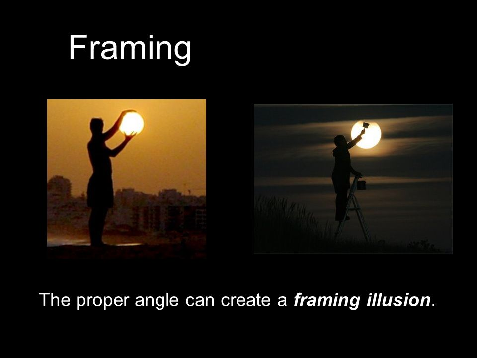 Framing The proper angle can create a framing illusion.