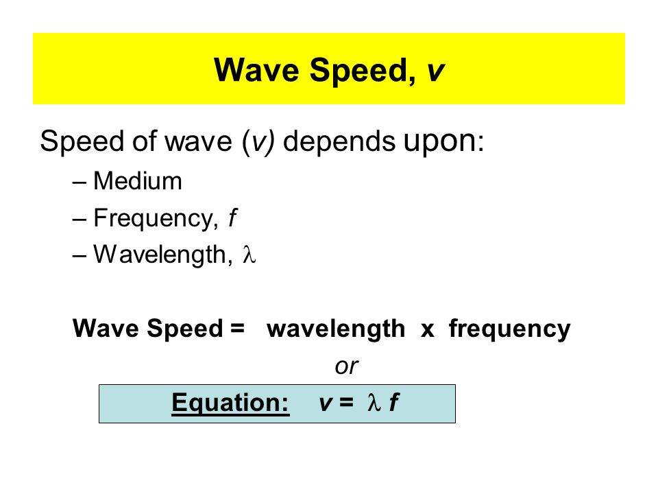 Wave Speed, v Speed of wave (v) depends upon: Medium Frequency, f