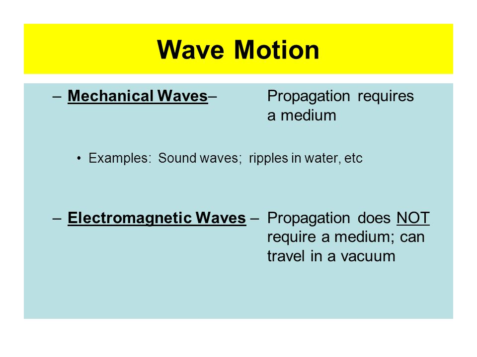 Wave Motion Mechanical Waves– Propagation requires a medium