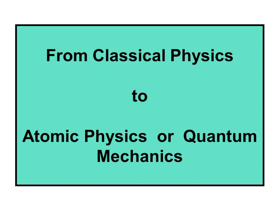 From Classical Physics to Atomic Physics or Quantum Mechanics