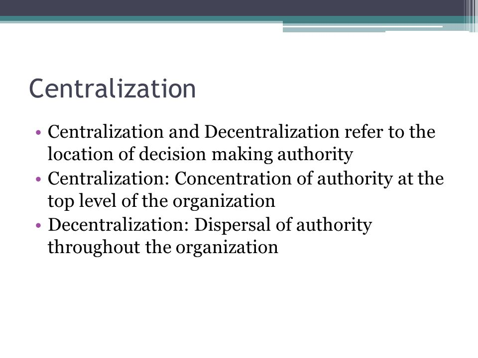 Centralization Centralization and Decentralization refer to the location of decision making authority.