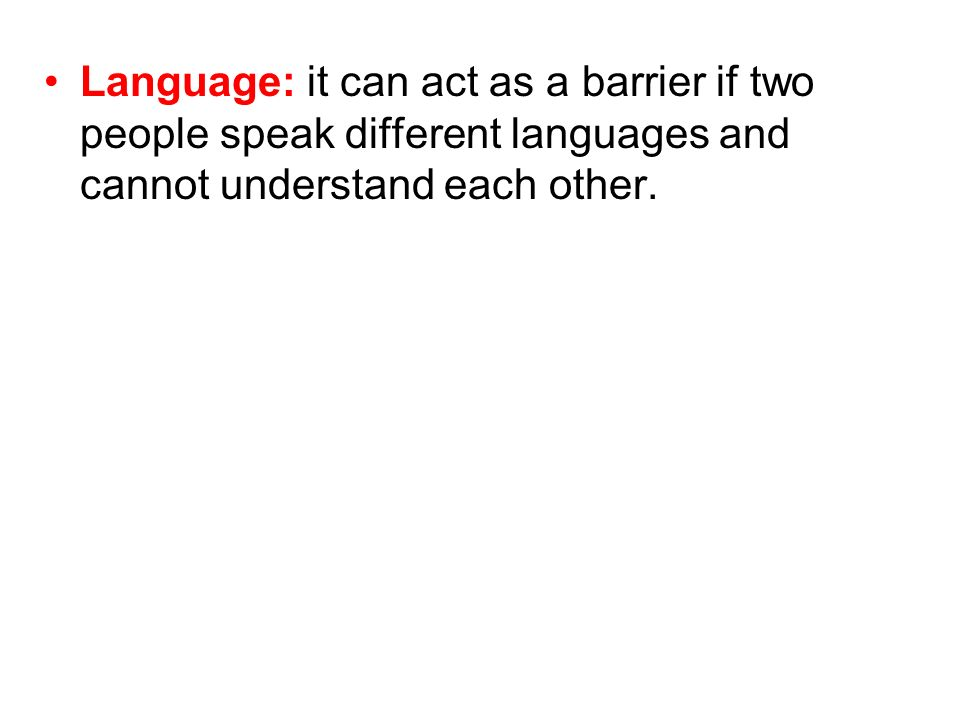 Language: it can act as a barrier if two people speak different languages and cannot understand each other.