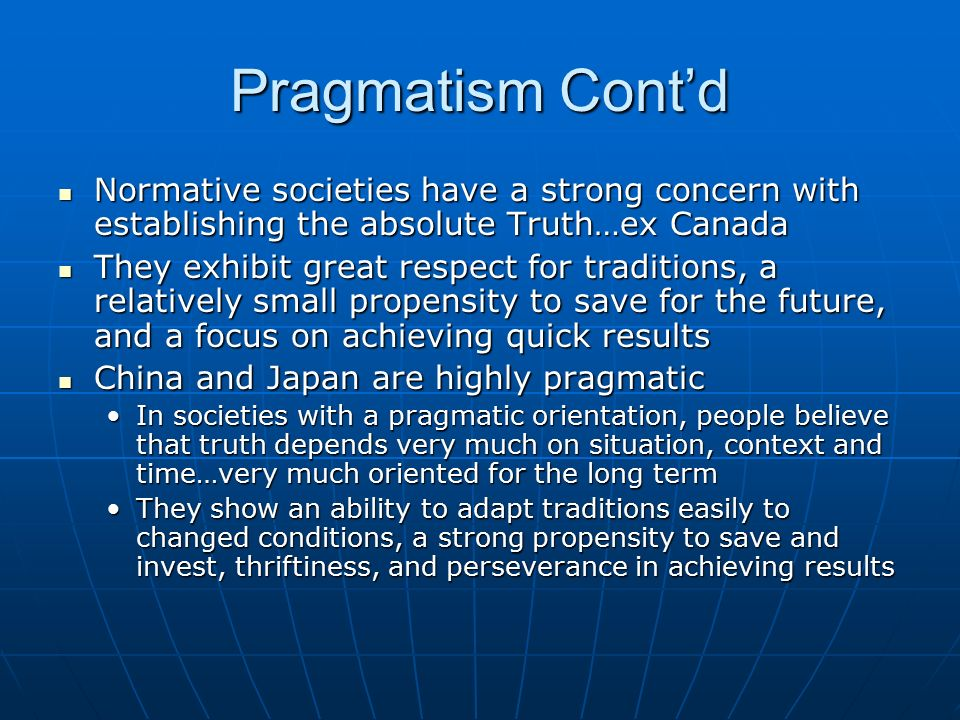 Pragmatism Cont'd Normative societies have a strong concern with establishing the absolute Truth…ex Canada.