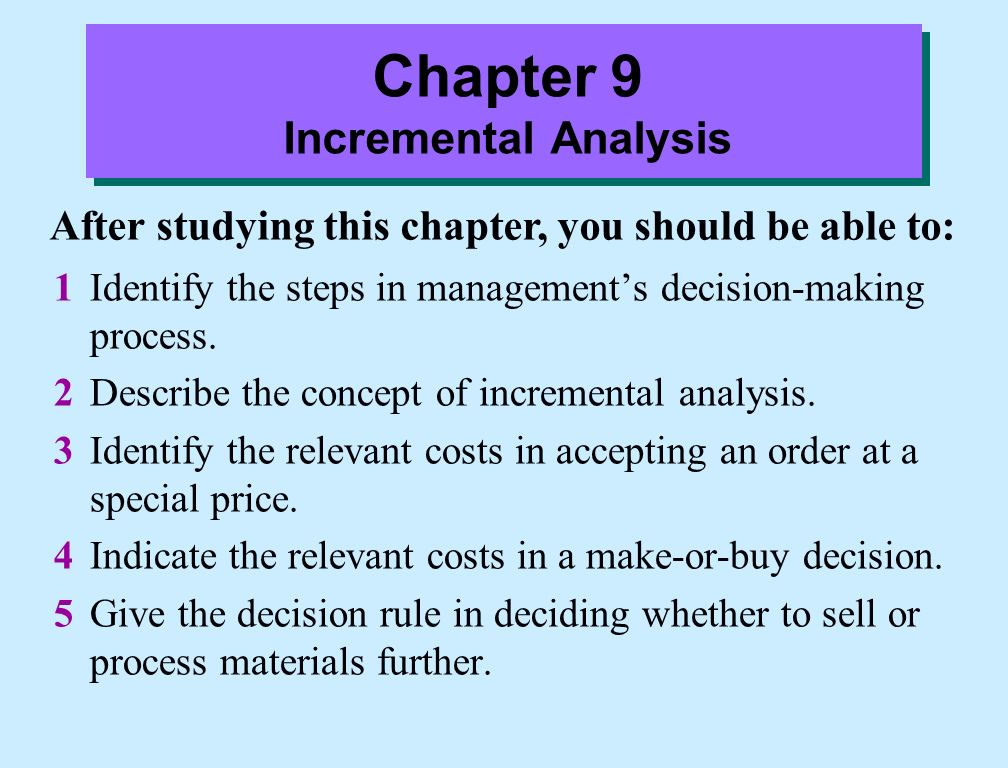 incremental analysis Chapter 7-3 study objectives 1 identify the steps in management's decision-making process 2 describe the concept of incremental analysis 3 identify the relevant.
