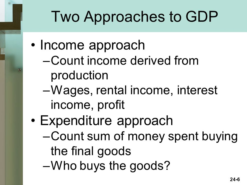 Two Approaches to GDP Income approach Expenditure approach