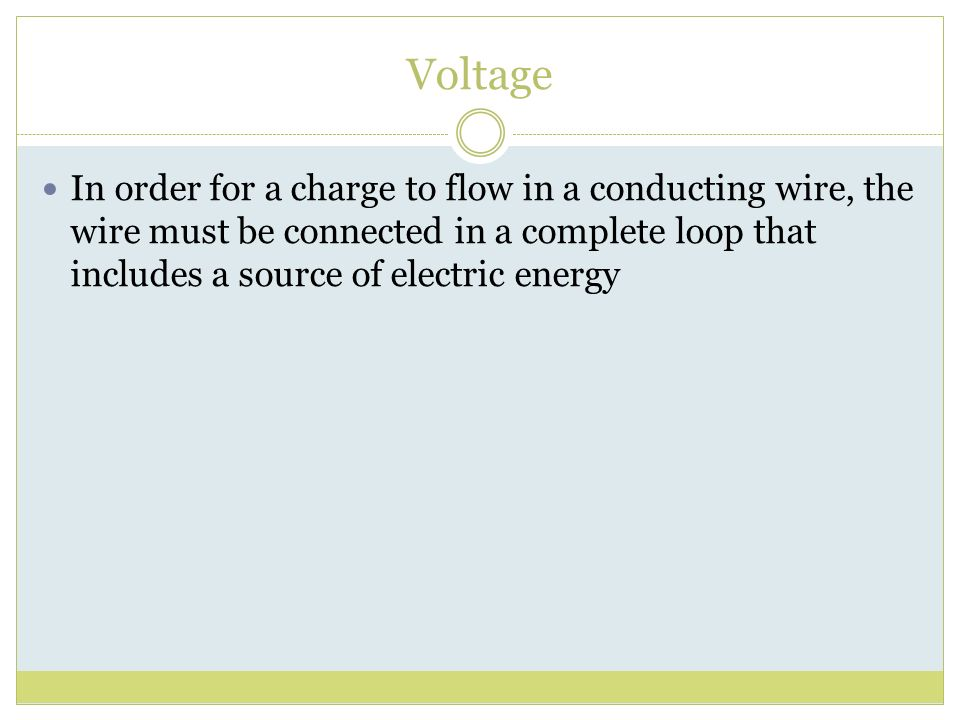 Voltage In order for a charge to flow in a conducting wire, the wire must be connected in a complete loop that includes a source of electric energy.