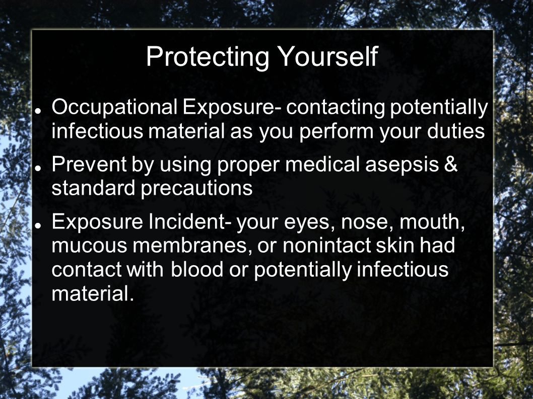 Protecting Yourself Occupational Exposure- contacting potentially infectious material as you perform your duties.