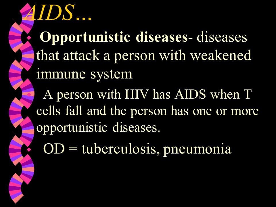 AIDS… Opportunistic diseases- diseases that attack a person with weakened immune system.