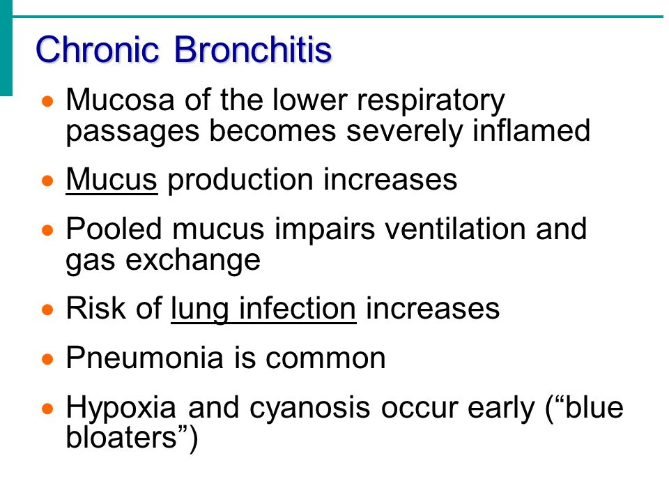 Chronic Bronchitis Mucosa of the lower respiratory passages becomes severely inflamed. Mucus production increases.