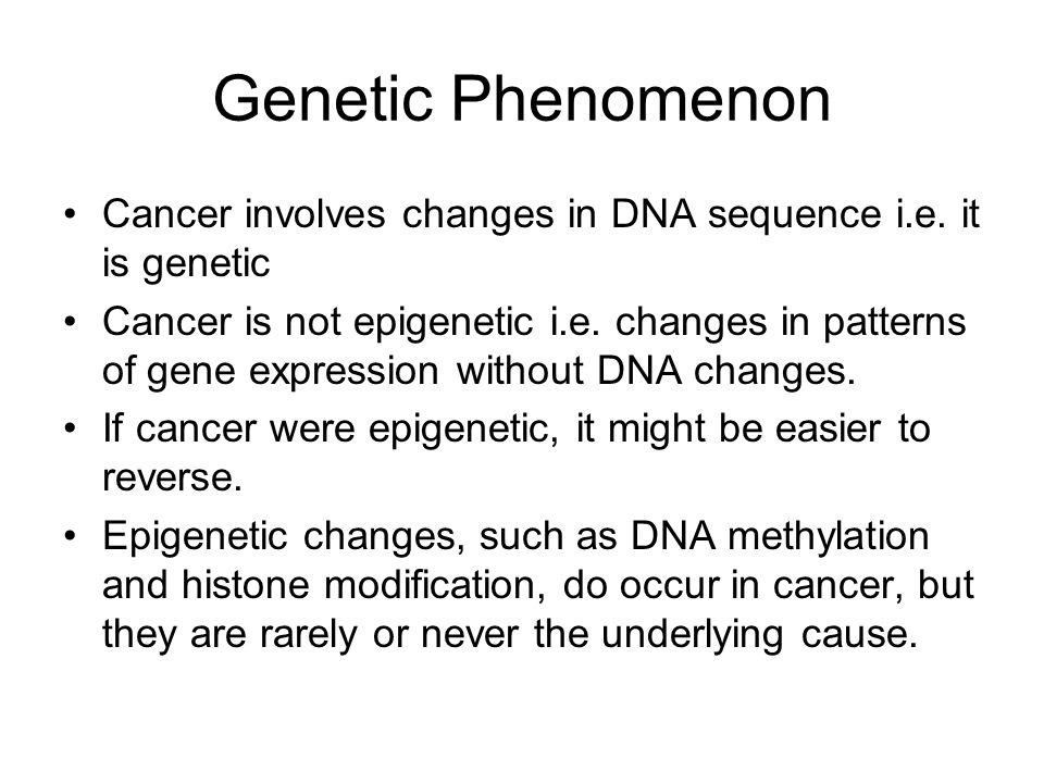 Genetic Phenomenon Cancer involves changes in DNA sequence i.e. it is genetic.