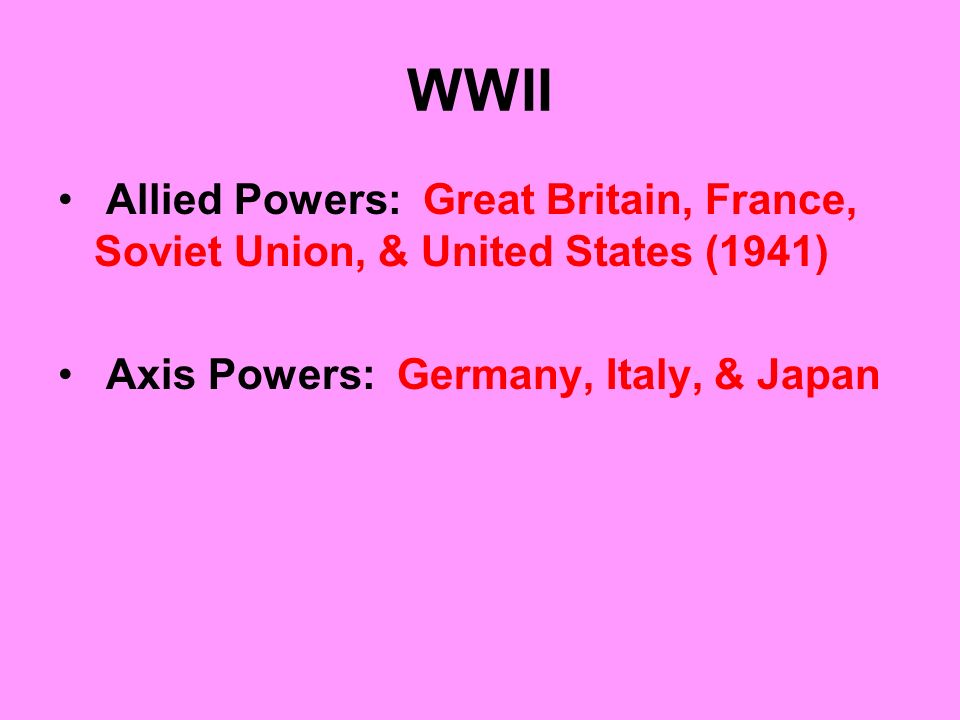 WWII Allied Powers: Great Britain, France, Soviet Union, & United States (1941) Axis Powers: Germany, Italy, & Japan.