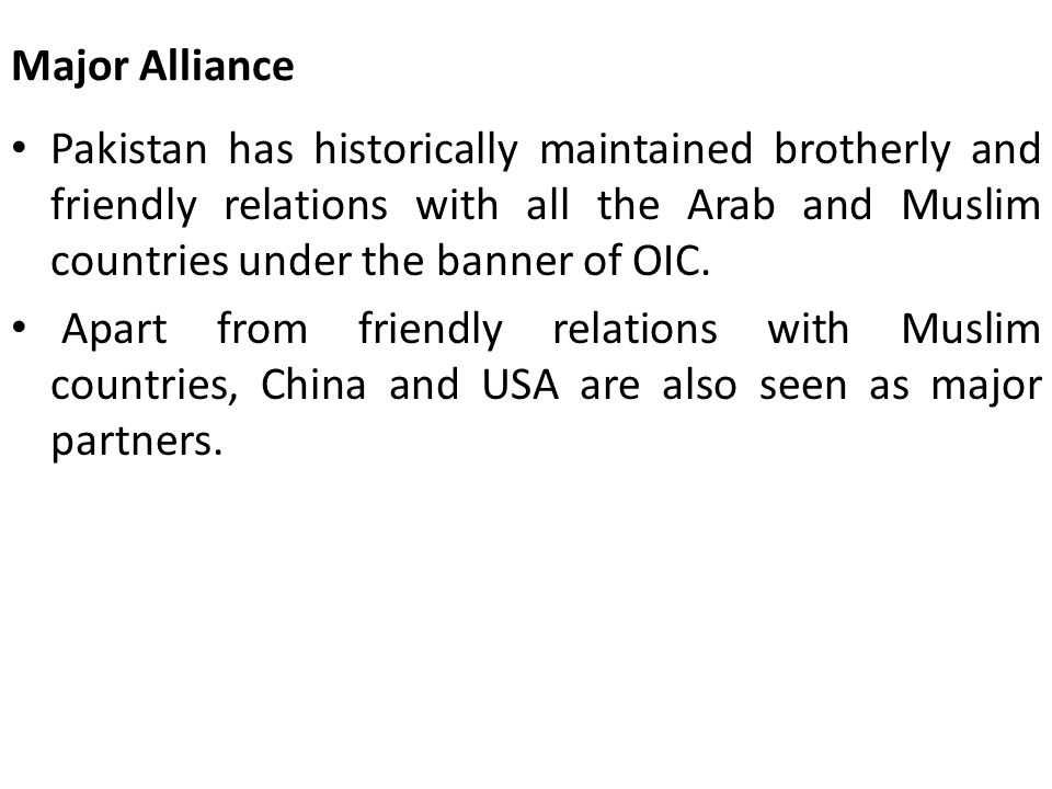 Major Alliance Pakistan has historically maintained brotherly and friendly relations with all the Arab and Muslim countries under the banner of OIC.