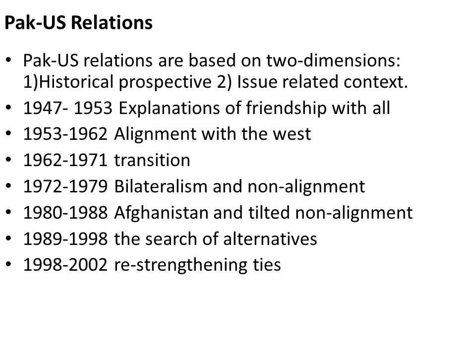 Pak-US Relations Pak-US relations are based on two-dimensions: 1)Historical prospective 2) Issue related context.