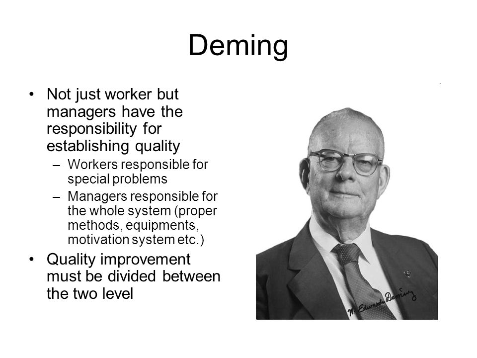 Deming Not just worker but managers have the responsibility for establishing quality. Workers responsible for special problems.
