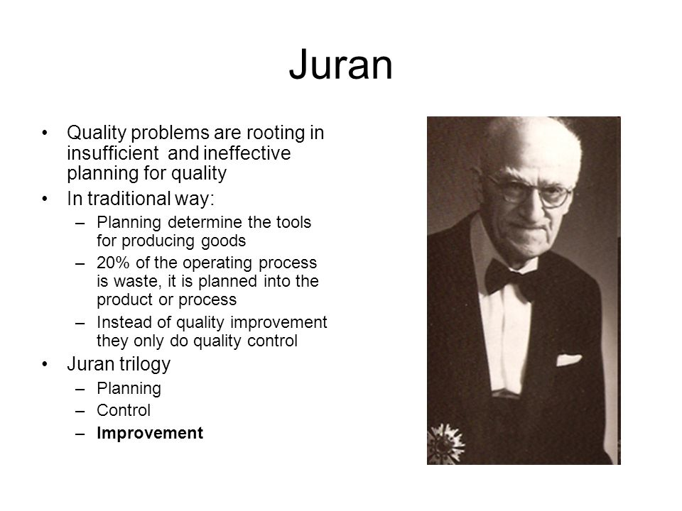 Juran Quality problems are rooting in insufficient and ineffective planning for quality. In traditional way: