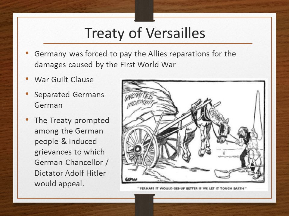 treaty of versailles cause of world war The treaty of versailles was the main causes of world war ii due to the following reasons,germany had to pay back 33 billion after wwi and forced to accept sole blame for the war in order to justify the reparations.