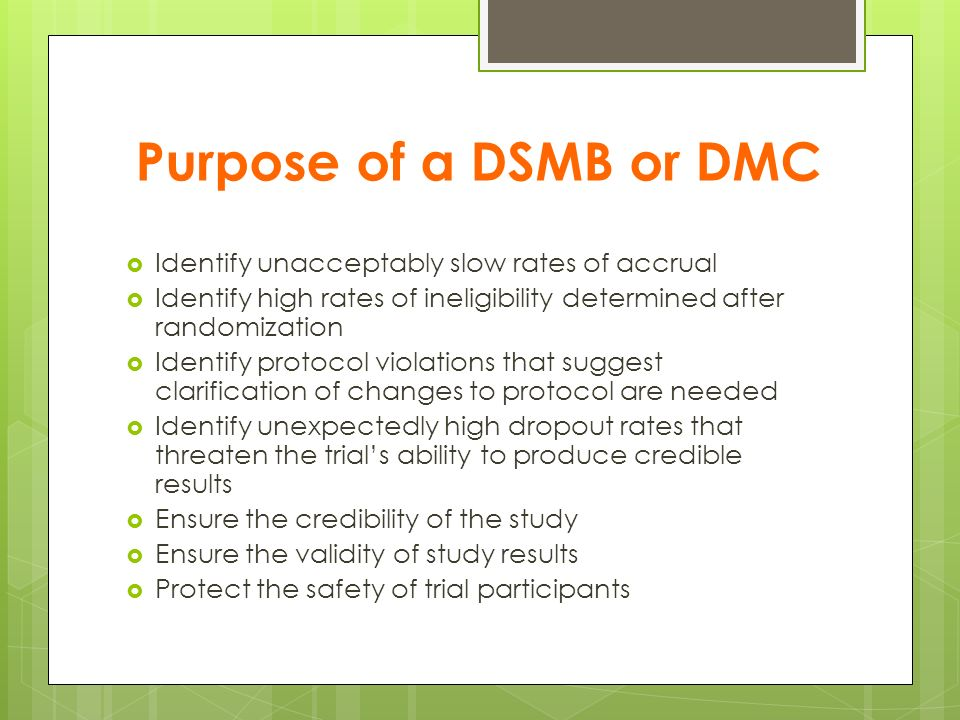 Purpose of a DSMB or DMC Identify unacceptably slow rates of accrual