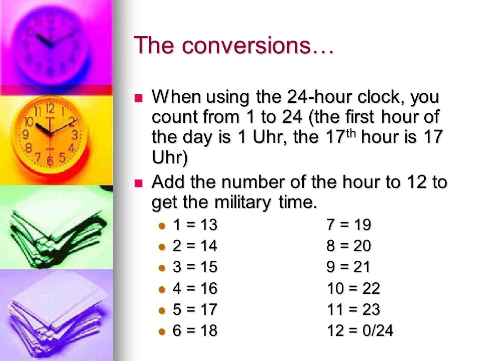 The conversions… When using the 24-hour clock, you count from 1 to 24 (the first hour of the day is 1 Uhr, the 17th hour is 17 Uhr)