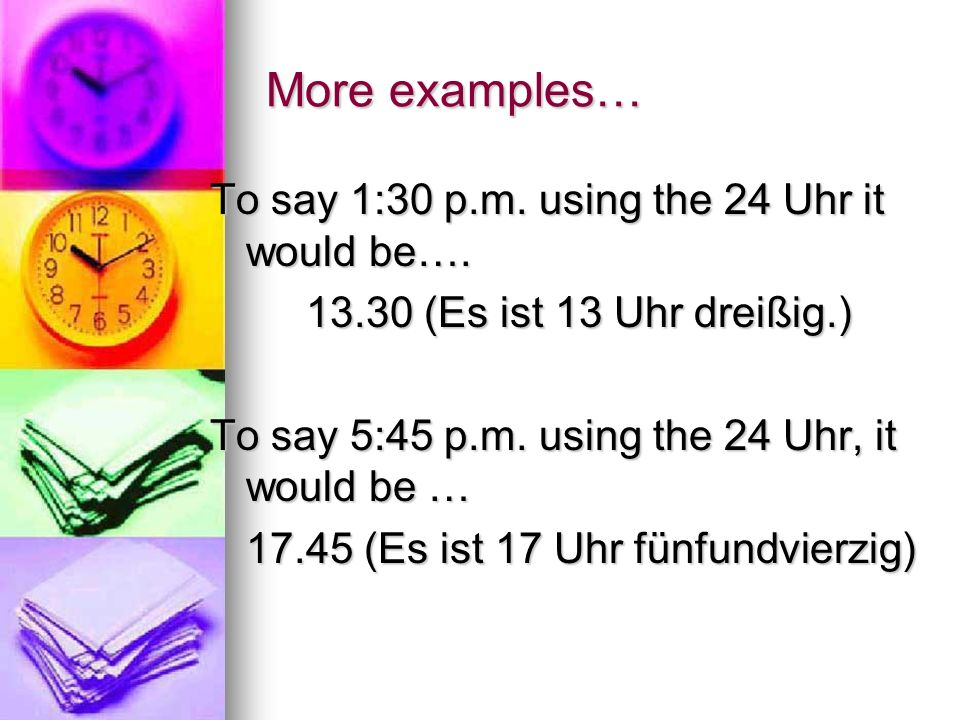 More examples… To say 1:30 p.m. using the 24 Uhr it would be….