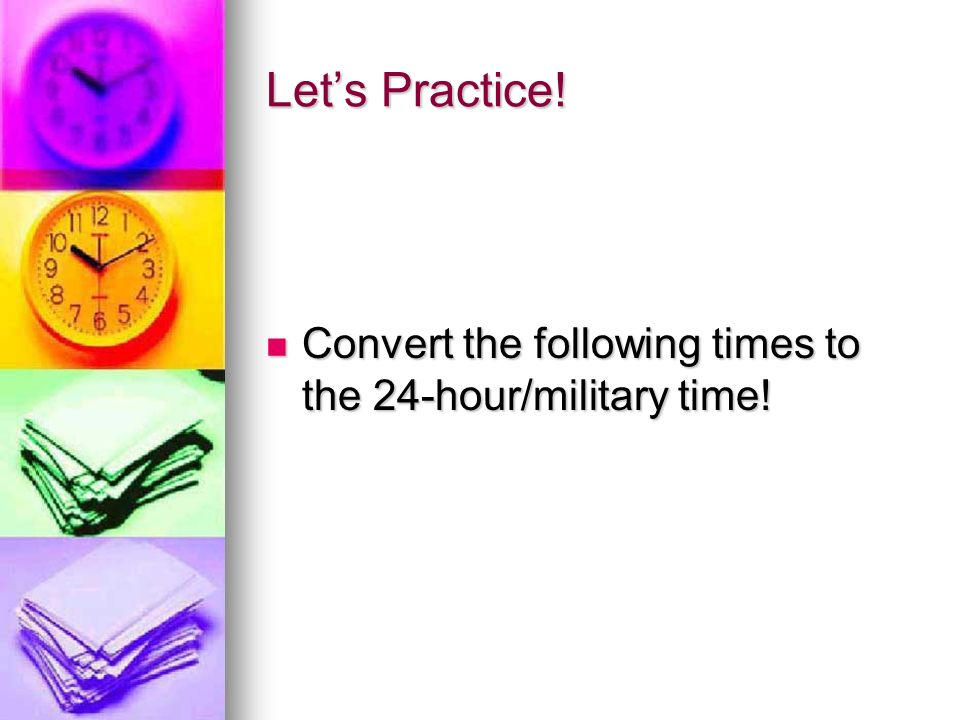 Let's Practice! Convert the following times to the 24-hour/military time!