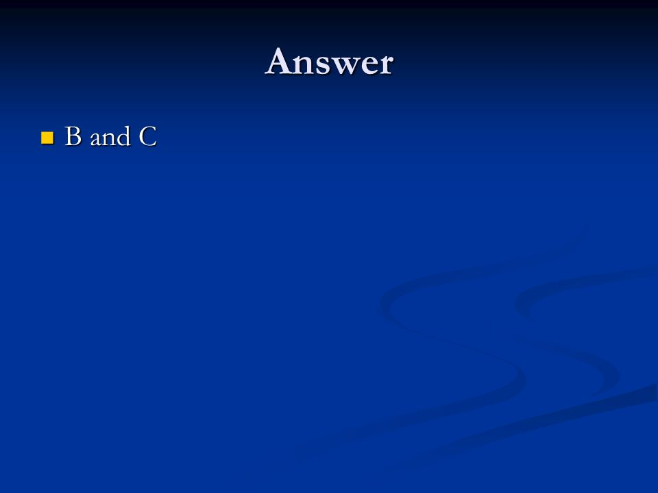 Answer B and C