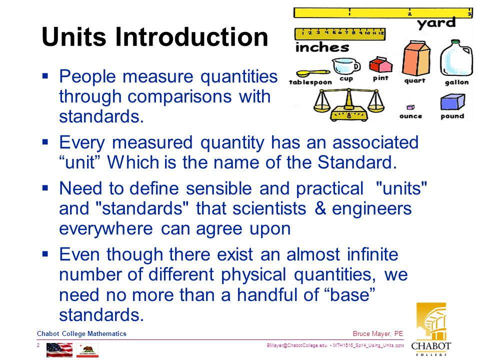 an introduction to the standards of measurement fundamental units The standard units of measurement are as fol- lows: lenoth is measured in meters, mass in grams, volume in liters, and temperature in degrees celsius (table i 1) the basic units (meter, liter, gram, degree celsius) are the starting points of the metric system.