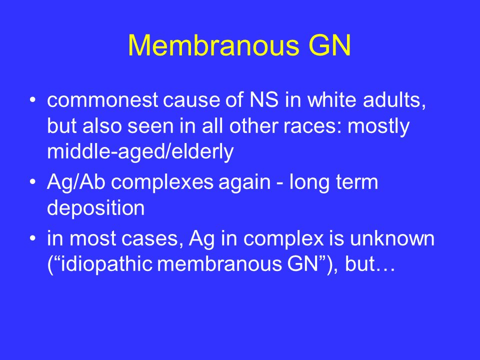 Membranous GN commonest cause of NS in white adults, but also seen in all other races: mostly middle-aged/elderly.