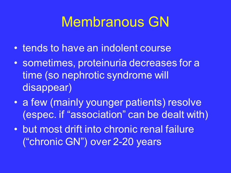 Membranous GN tends to have an indolent course
