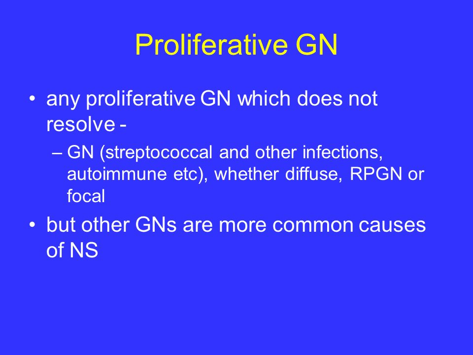 Proliferative GN any proliferative GN which does not resolve -