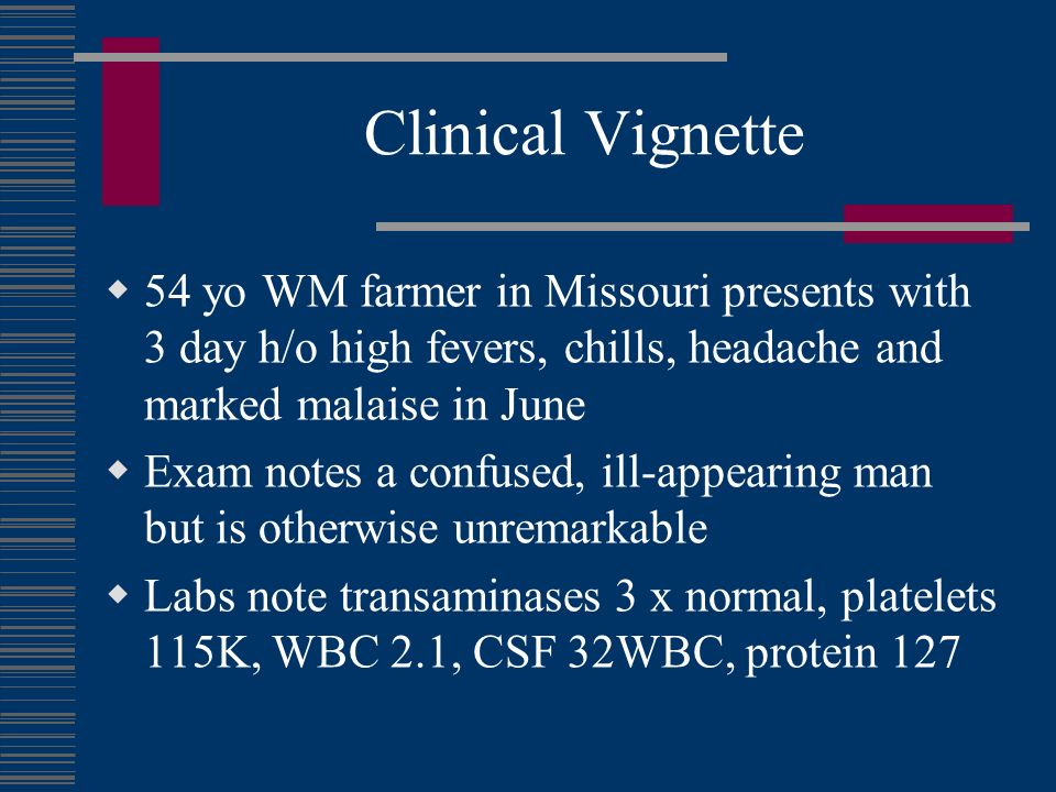 Clinical Vignette 54 yo WM farmer in Missouri presents with 3 day h/o high fevers, chills, headache and marked malaise in June.
