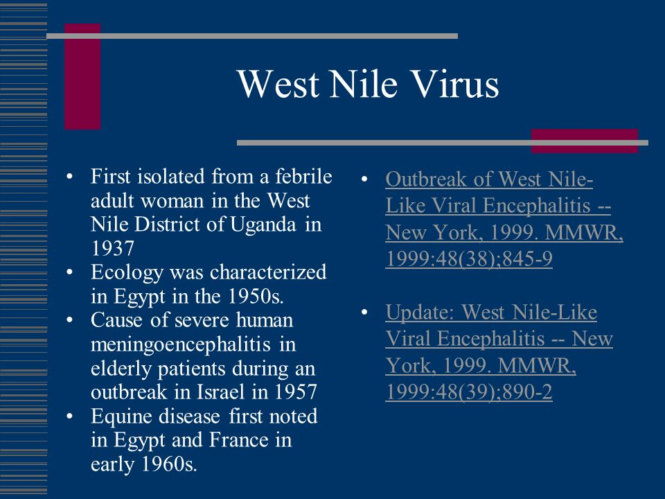 West Nile Virus First isolated from a febrile adult woman in the West Nile District of Uganda in 1937.