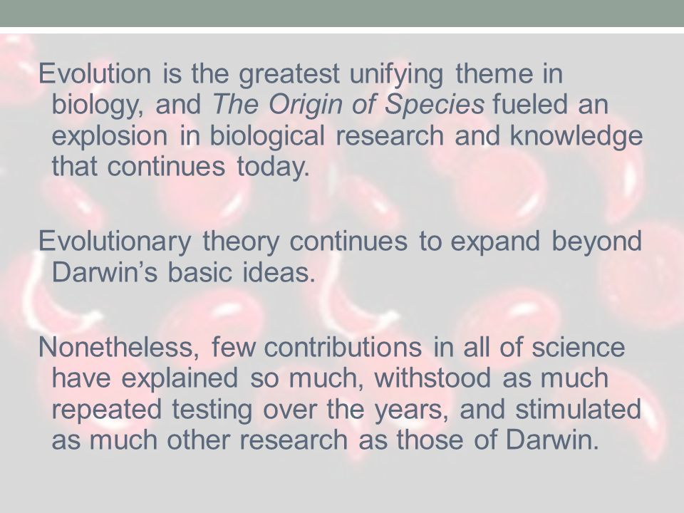 Evolution is the greatest unifying theme in biology, and The Origin of Species fueled an explosion in biological research and knowledge that continues today.