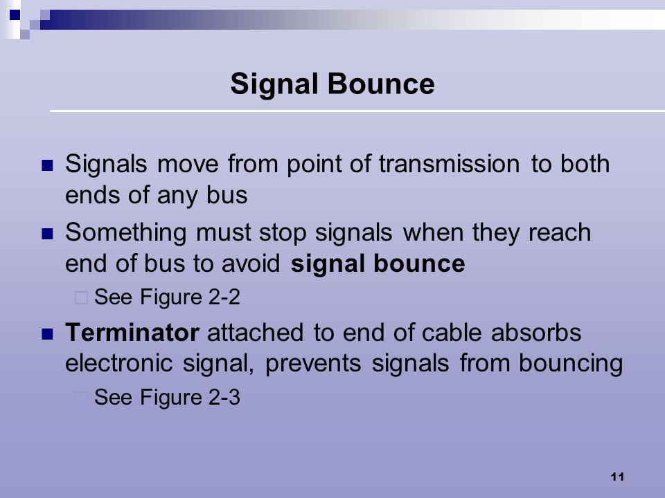 Signal Bounce Signals move from point of transmission to both ends of any bus.
