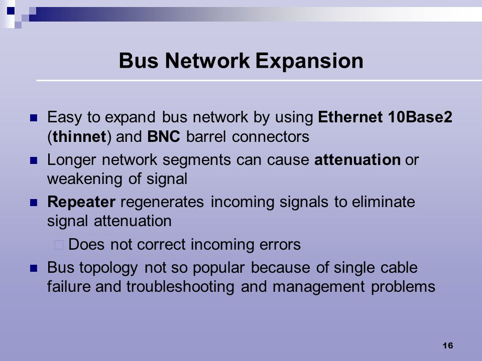 Bus Network Expansion Easy to expand bus network by using Ethernet 10Base2 (thinnet) and BNC barrel connectors.