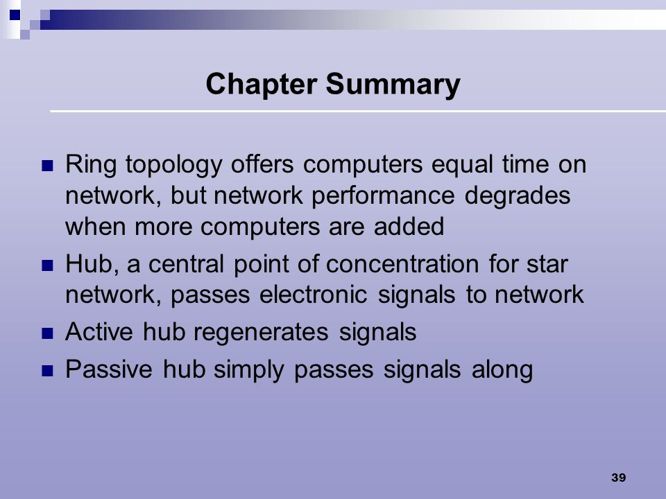 Chapter Summary Ring topology offers computers equal time on network, but network performance degrades when more computers are added.