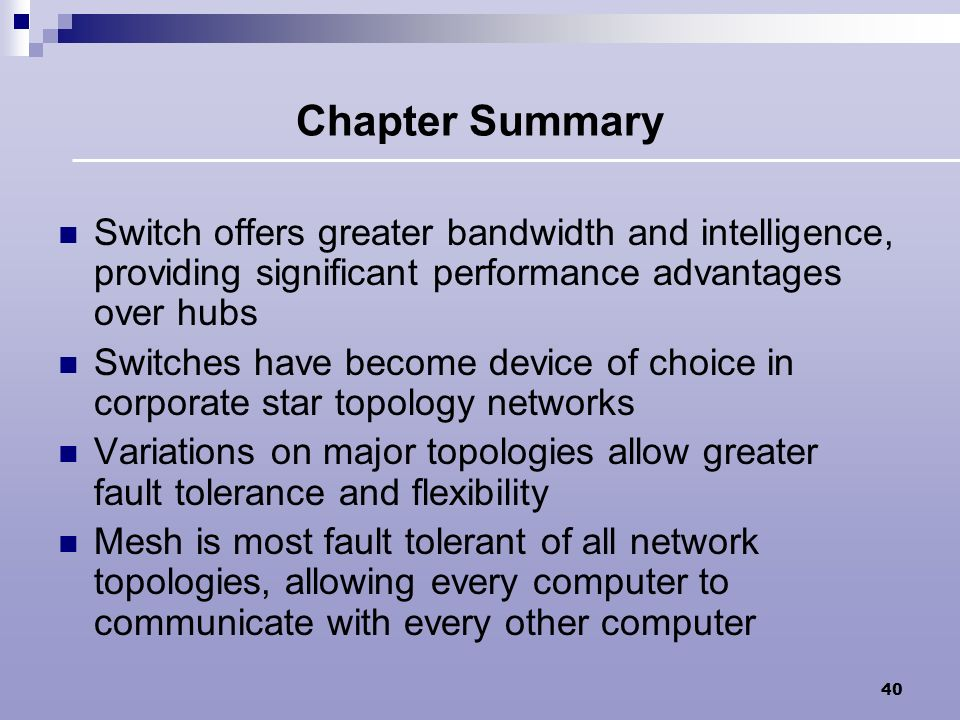 Chapter Summary Switch offers greater bandwidth and intelligence, providing significant performance advantages over hubs.