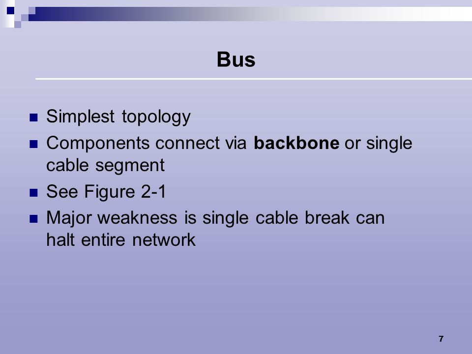 Bus Simplest topology. Components connect via backbone or single cable segment. See Figure 2-1.
