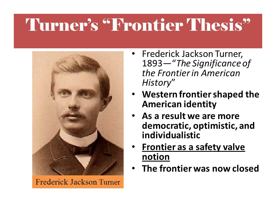 turners frontier thesis document The existence of an area of free land, its continuous recession, and the advance of american settlement westward explain american development with these words, frederick jackson turner laid the foundation for modern historical study of the american west and presented a frontier thesis that.