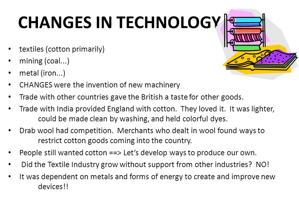 CHANGES IN TECHNOLOGY textiles (cotton primarily) mining (coal...)